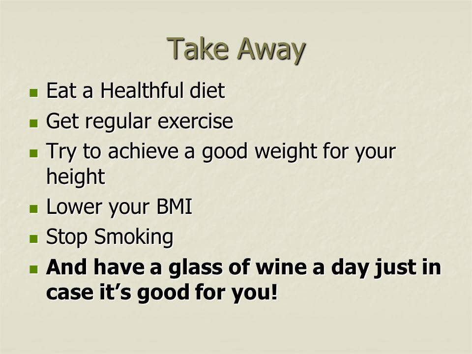 Take Away Eat a Healthful diet Eat a Healthful diet Get regular exercise Get regular exercise Try to achieve a good weight for your height Try to achi