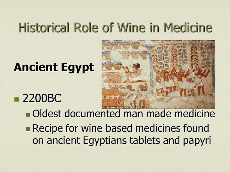 Historical Role of Wine in Medicine Ancient Egypt 2200BC 2200BC Oldest documented man made medicine Oldest documented man made medicine Recipe for win