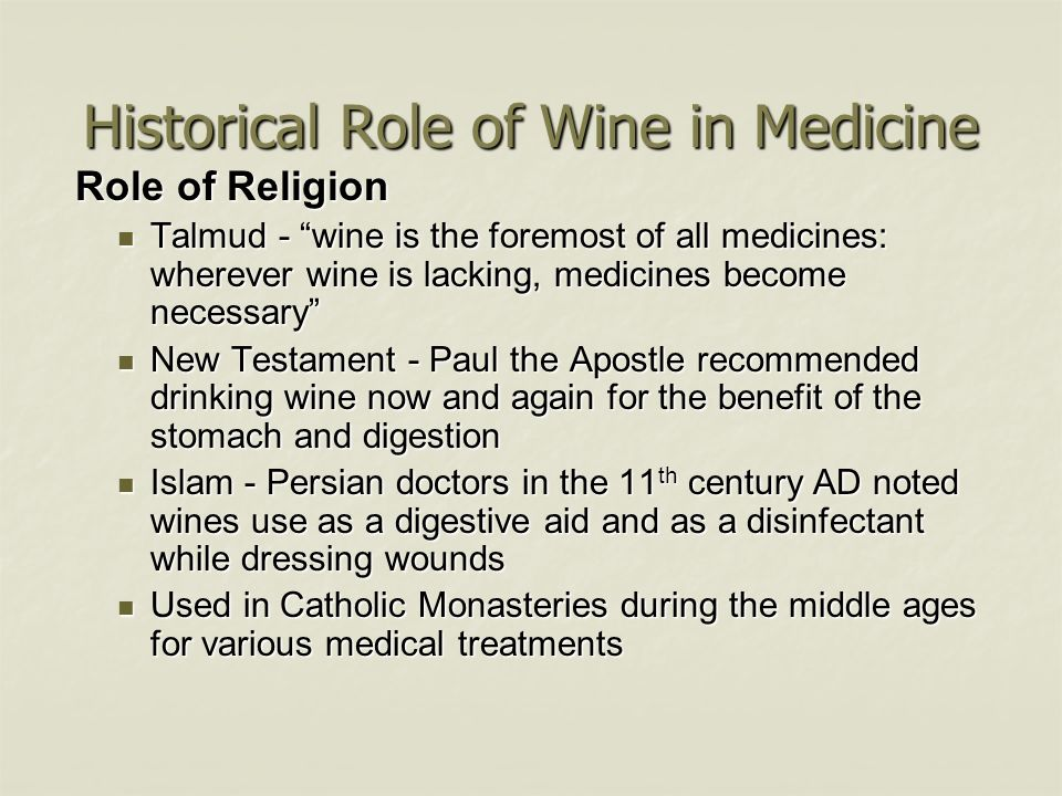 Historical Role of Wine in Medicine Role of Religion Role of Religion Talmud - wine is the foremost of all medicines: wherever wine is lacking, medici