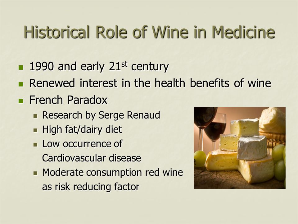 Historical Role of Wine in Medicine 1990 and early 21 st century 1990 and early 21 st century Renewed interest in the health benefits of wine Renewed