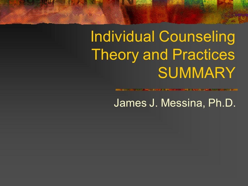 Individual Counseling Theory and Practices SUMMARY James J. Messina, Ph.D.