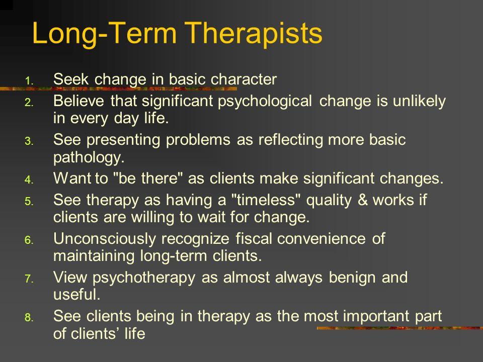 Long-Term Therapists 1. Seek change in basic character 2. Believe that significant psychological change is unlikely in every day life. 3. See presenti