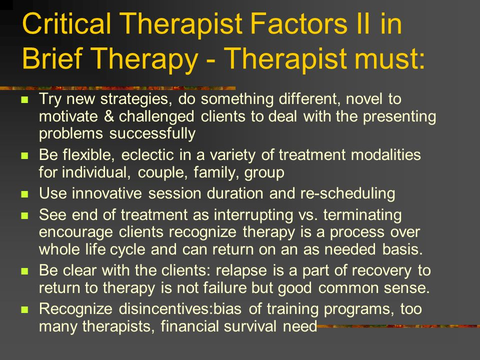 Critical Therapist Factors II in Brief Therapy - Therapist must: Try new strategies, do something different, novel to motivate & challenged clients to