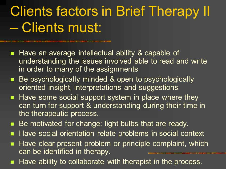 Clients factors in Brief Therapy II – Clients must: Have an average intellectual ability & capable of understanding the issues involved able to read a
