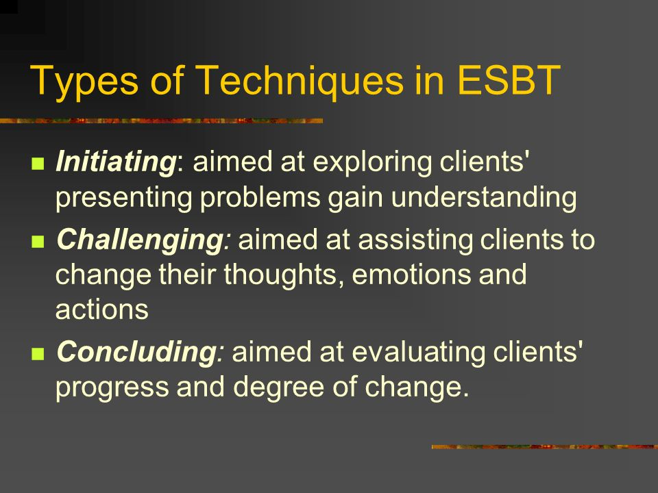 Types of Techniques in ESBT Initiating: aimed at exploring clients' presenting problems gain understanding Challenging: aimed at assisting clients to