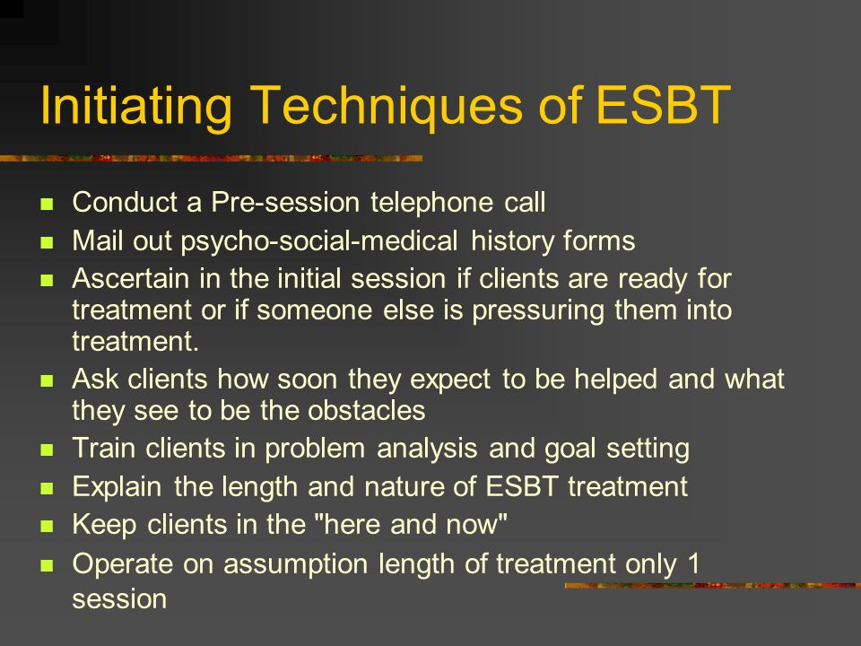 Initiating Techniques of ESBT Conduct a Pre-session telephone call Mail out psycho-social-medical history forms Ascertain in the initial session if cl