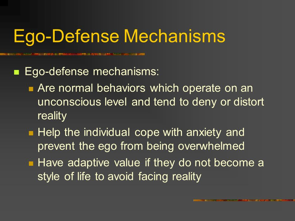 Ego-Defense Mechanisms Ego-defense mechanisms: Are normal behaviors which operate on an unconscious level and tend to deny or distort reality Help the