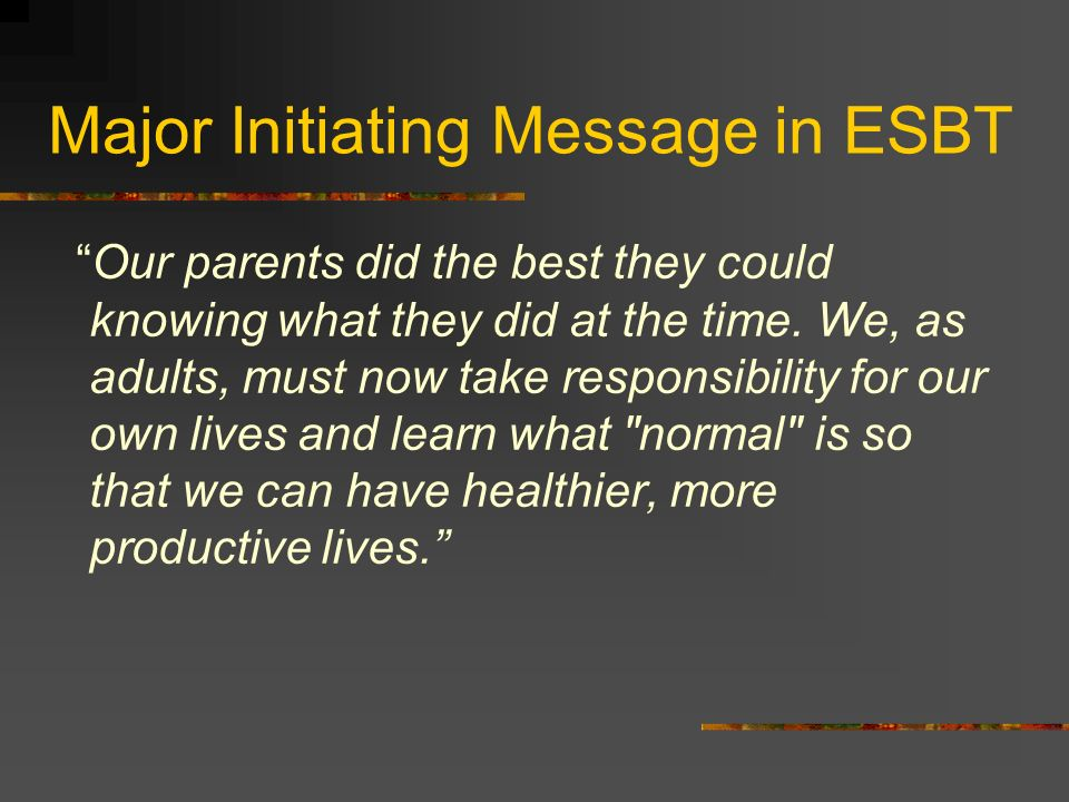 Major Initiating Message in ESBT Our parents did the best they could knowing what they did at the time. We, as adults, must now take responsibility fo
