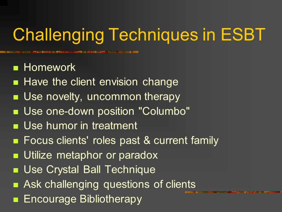 Challenging Techniques in ESBT Homework Have the client envision change Use novelty, uncommon therapy Use one-down position