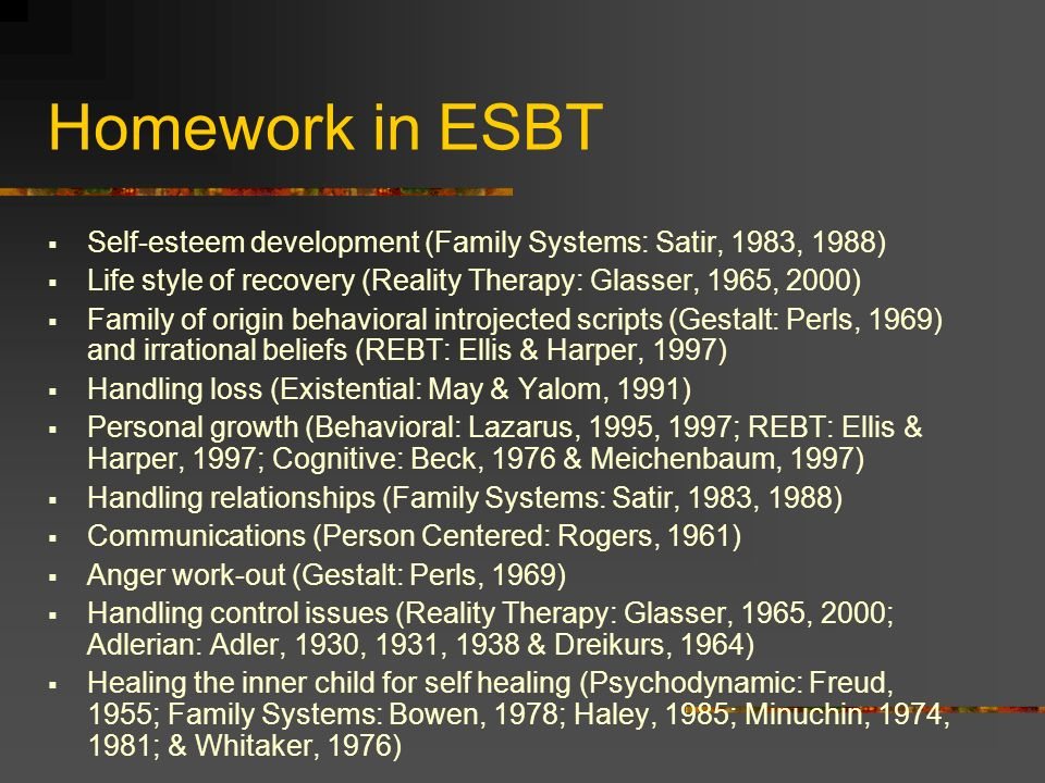 Homework in ESBT Self-esteem development (Family Systems: Satir, 1983, 1988) Life style of recovery (Reality Therapy: Glasser, 1965, 2000) Family of o