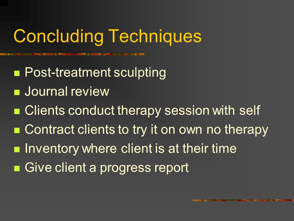 Concluding Techniques Post-treatment sculpting Journal review Clients conduct therapy session with self Contract clients to try it on own no therapy I