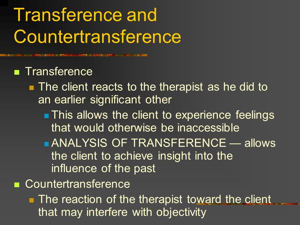 Transference and Countertransference Transference The client reacts to the therapist as he did to an earlier significant other This allows the client