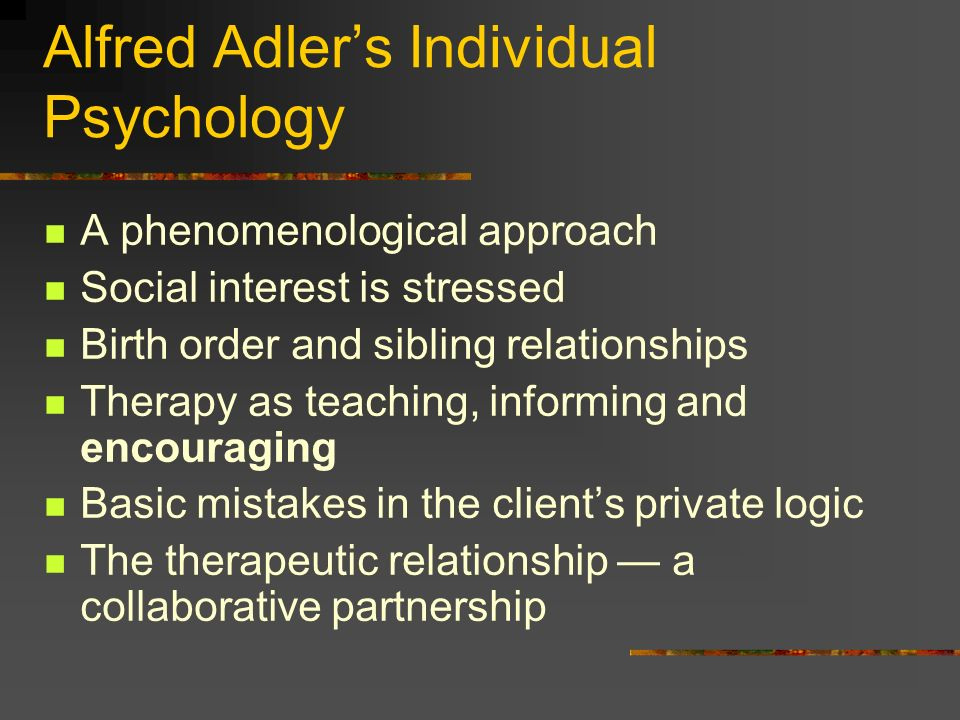 Alfred Adlers Individual Psychology A phenomenological approach Social interest is stressed Birth order and sibling relationships Therapy as teaching,