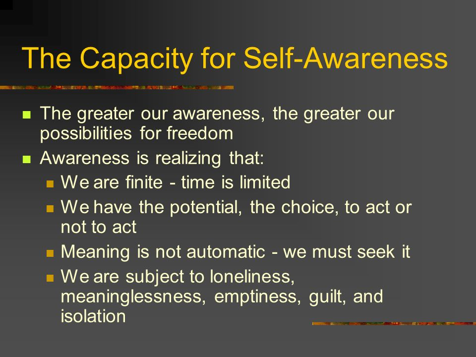 The Capacity for Self-Awareness The greater our awareness, the greater our possibilities for freedom Awareness is realizing that: We are finite - time