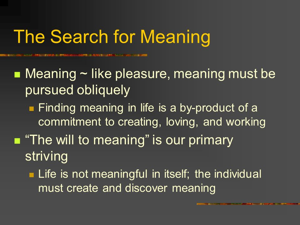 The Search for Meaning Meaning ~ like pleasure, meaning must be pursued obliquely Finding meaning in life is a by-product of a commitment to creating,