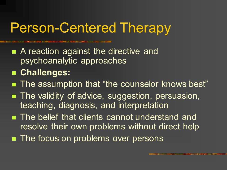 Person-Centered Therapy A reaction against the directive and psychoanalytic approaches Challenges: The assumption that the counselor knows best The va