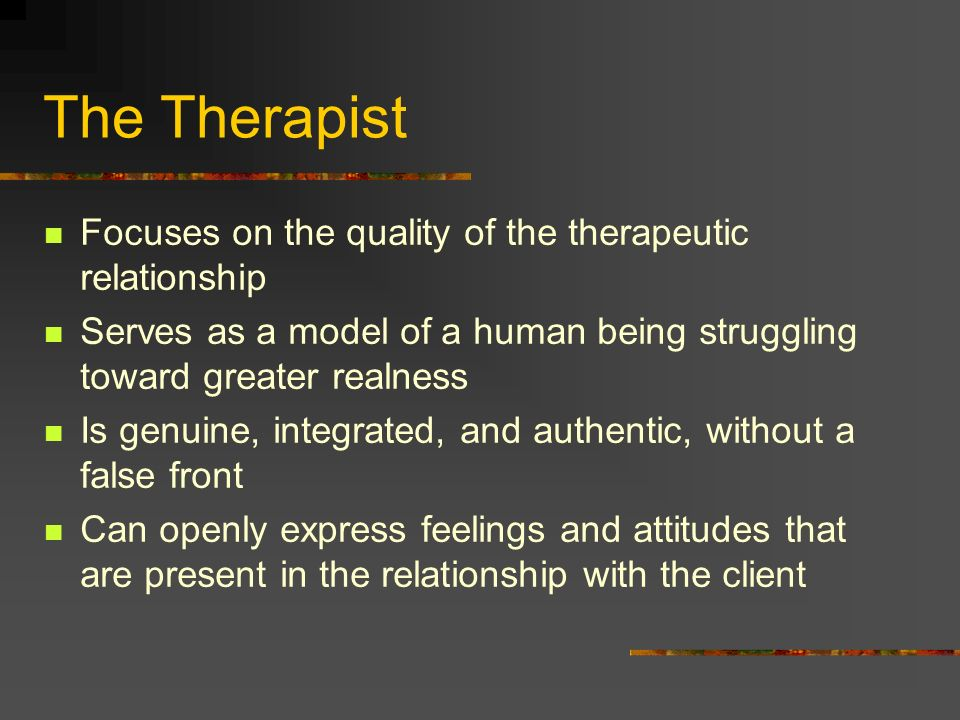 The Therapist Focuses on the quality of the therapeutic relationship Serves as a model of a human being struggling toward greater realness Is genuine,