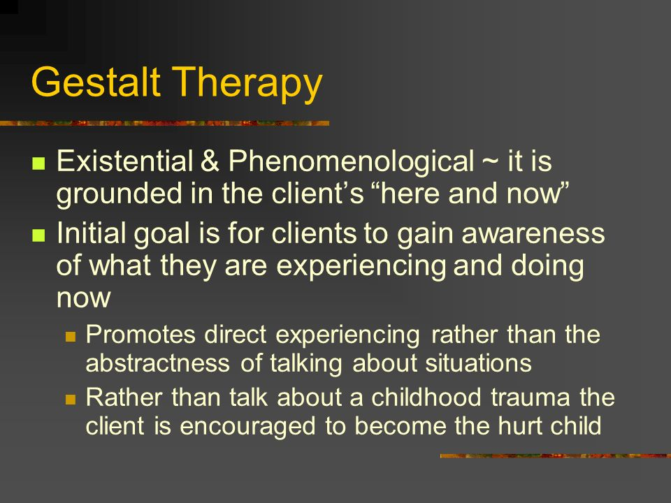 Gestalt Therapy Existential & Phenomenological ~ it is grounded in the clients here and now Initial goal is for clients to gain awareness of what they