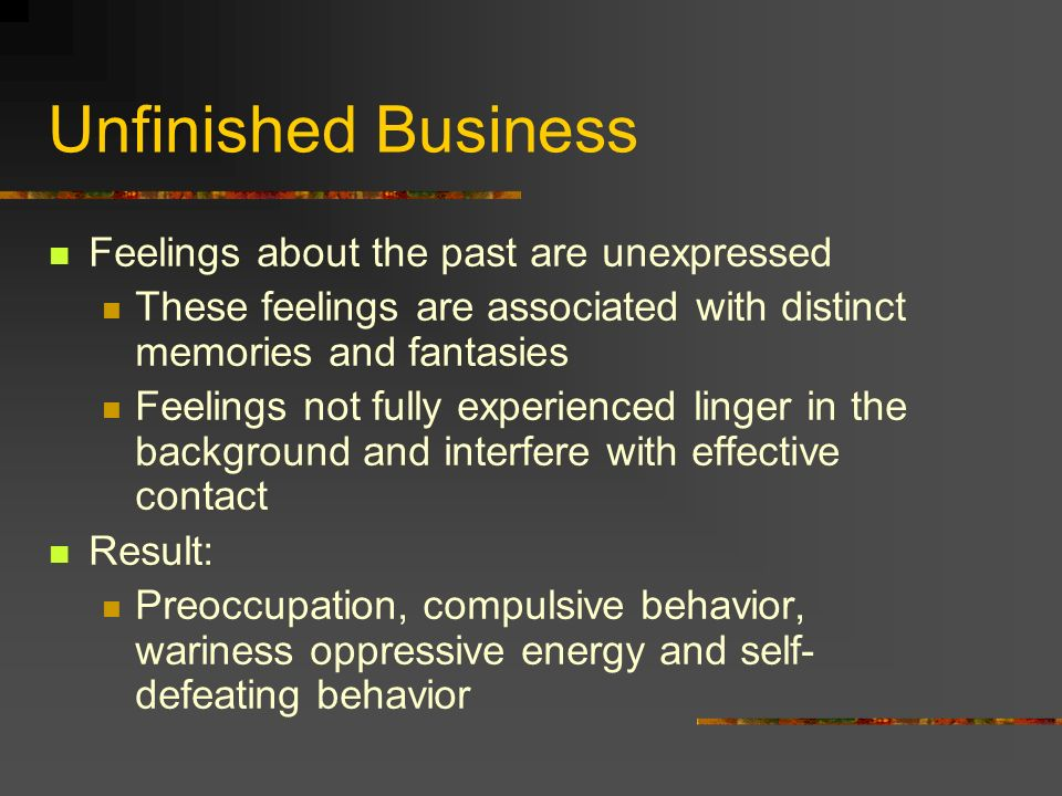 Unfinished Business Feelings about the past are unexpressed These feelings are associated with distinct memories and fantasies Feelings not fully expe