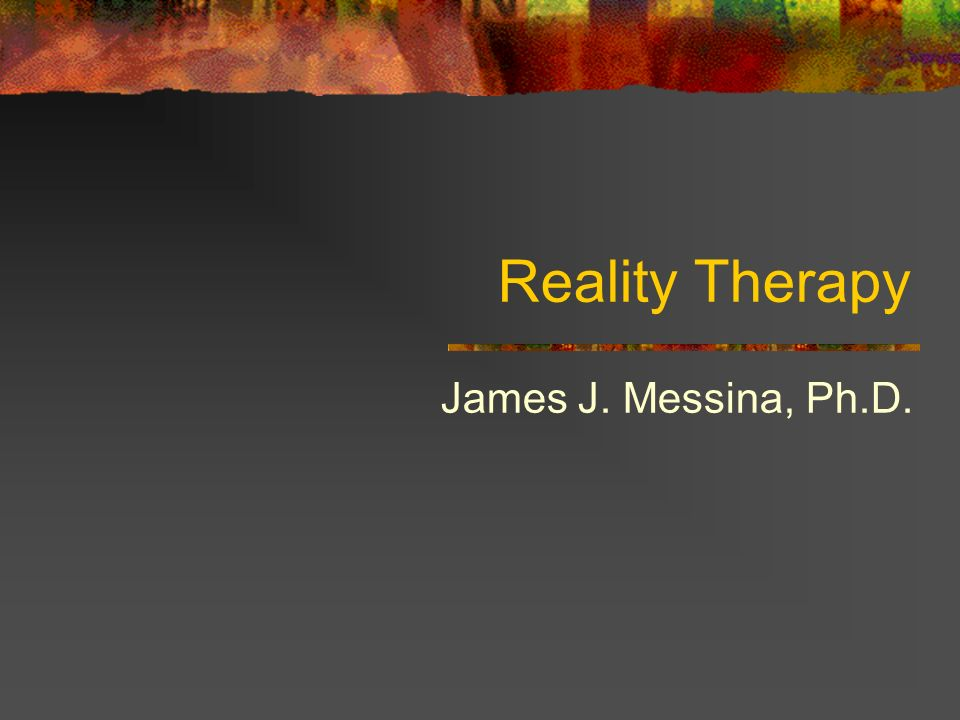 Reality Therapy James J. Messina, Ph.D.