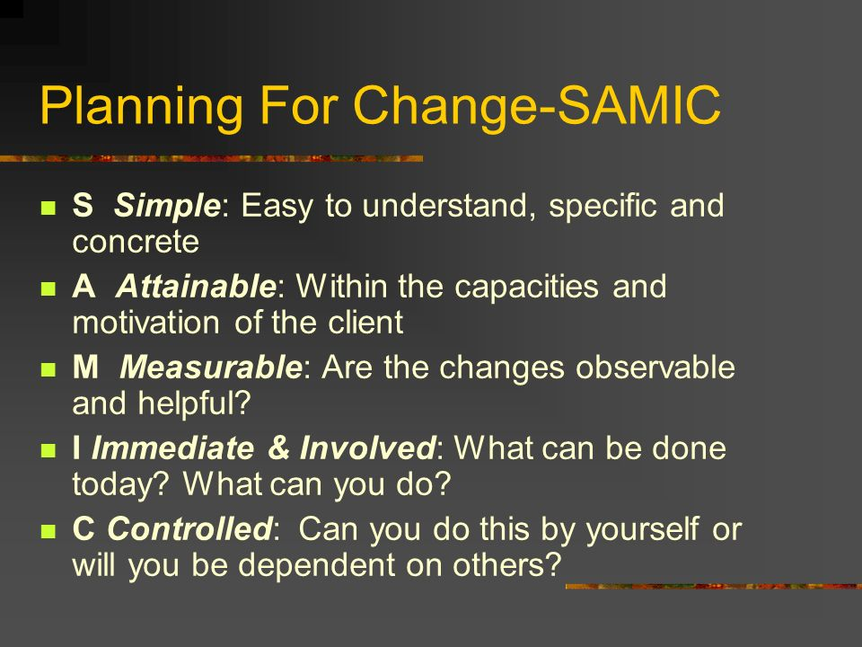 Planning For Change-SAMIC S Simple: Easy to understand, specific and concrete A Attainable: Within the capacities and motivation of the client M Measu