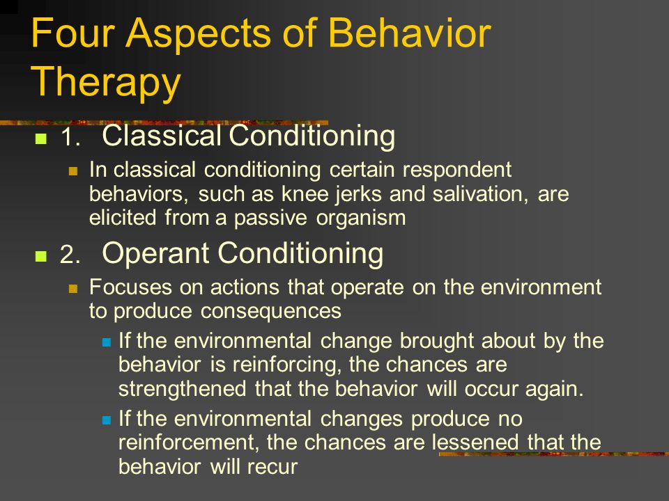 Four Aspects of Behavior Therapy 1. Classical Conditioning In classical conditioning certain respondent behaviors, such as knee jerks and salivation,