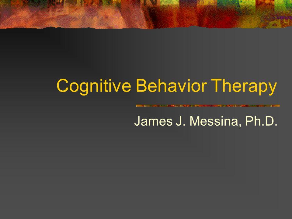 Cognitive Behavior Therapy James J. Messina, Ph.D.