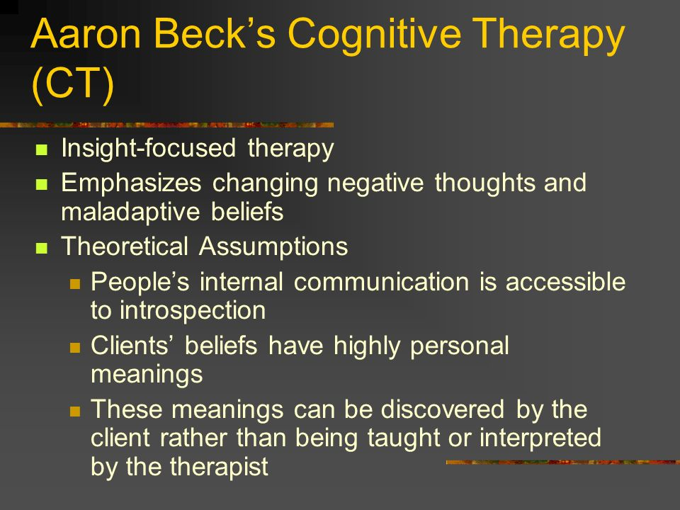 Aaron Becks Cognitive Therapy (CT) Insight-focused therapy Emphasizes changing negative thoughts and maladaptive beliefs Theoretical Assumptions Peopl