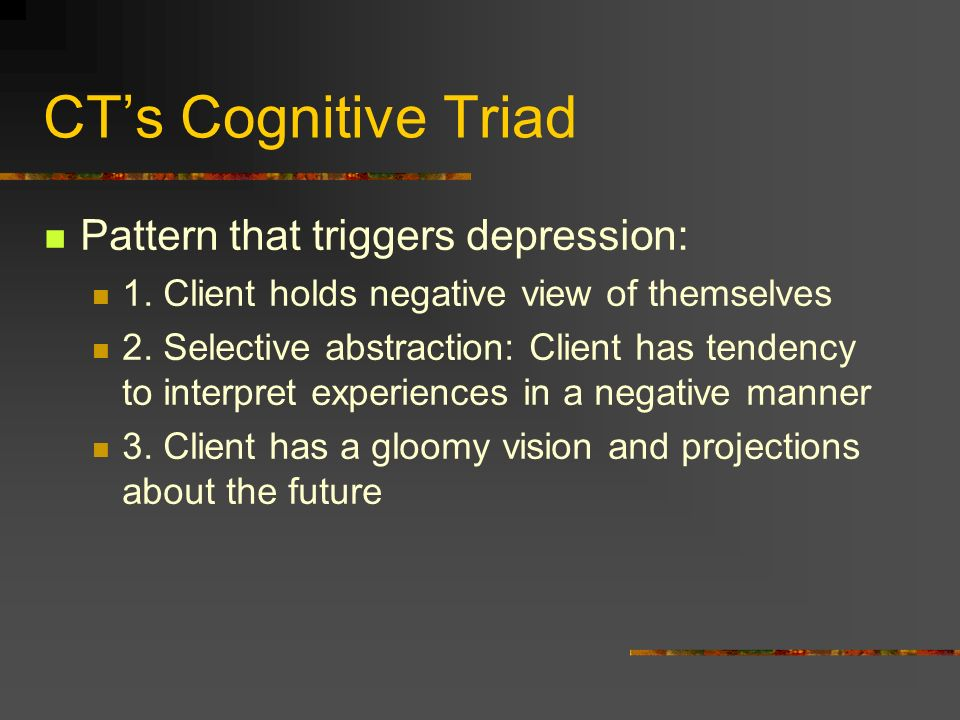 CTs Cognitive Triad Pattern that triggers depression: 1. Client holds negative view of themselves 2. Selective abstraction: Client has tendency to int