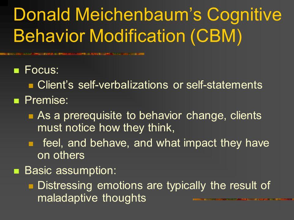 Donald Meichenbaums Cognitive Behavior Modification (CBM) Focus: Clients self-verbalizations or self-statements Premise: As a prerequisite to behavior