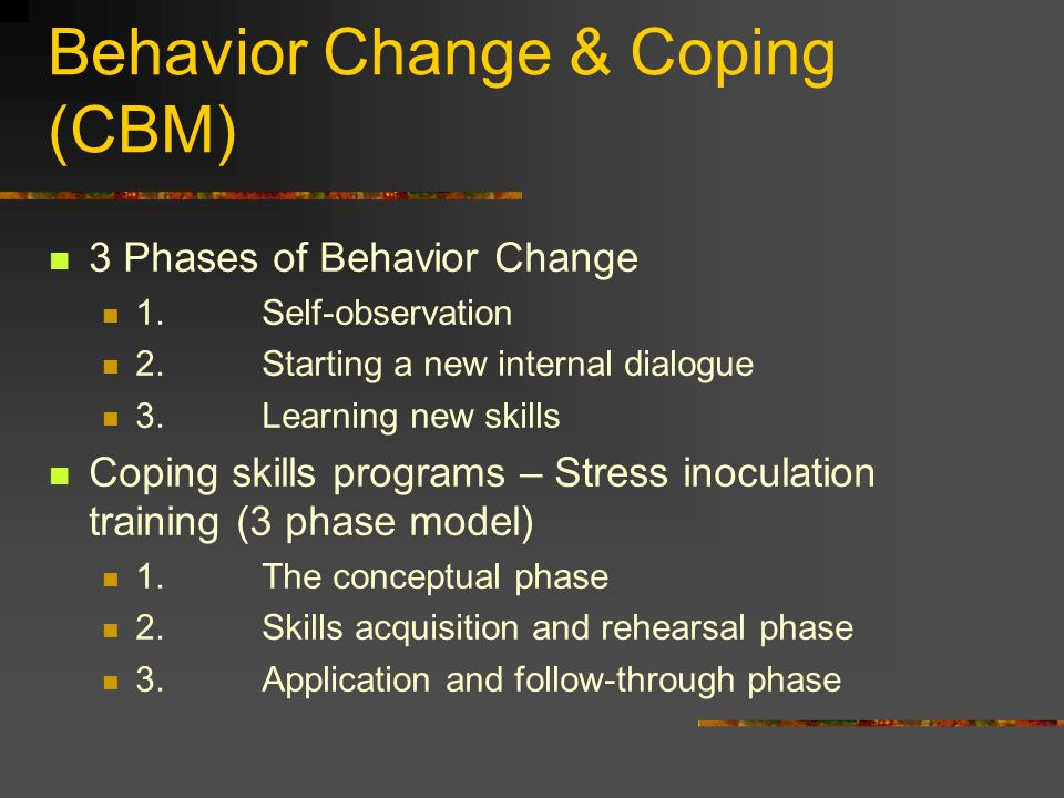 Behavior Change & Coping (CBM) 3 Phases of Behavior Change 1.Self-observation 2.Starting a new internal dialogue 3.Learning new skills Coping skills p