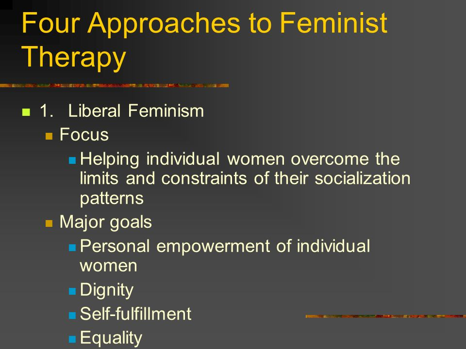 Four Approaches to Feminist Therapy 1.Liberal Feminism Focus Helping individual women overcome the limits and constraints of their socialization patte