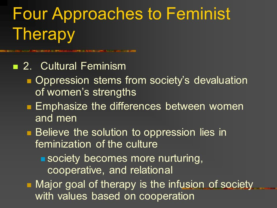 Four Approaches to Feminist Therapy 2.Cultural Feminism Oppression stems from societys devaluation of womens strengths Emphasize the differences betwe