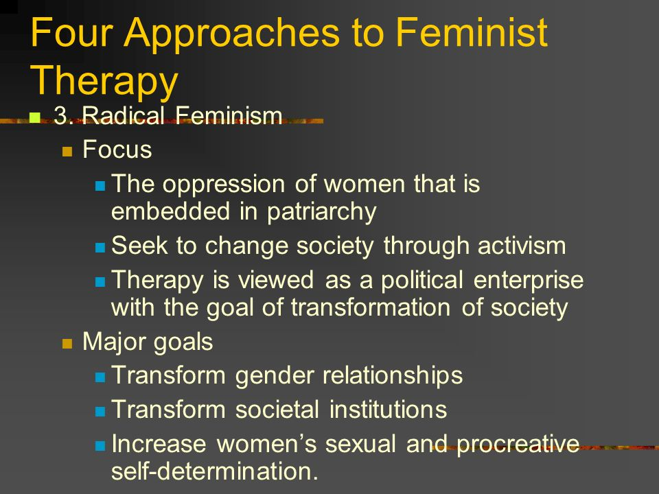 Four Approaches to Feminist Therapy 3. Radical Feminism Focus The oppression of women that is embedded in patriarchy Seek to change society through ac