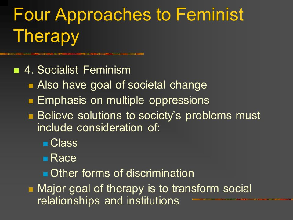 Four Approaches to Feminist Therapy 4. Socialist Feminism Also have goal of societal change Emphasis on multiple oppressions Believe solutions to soci