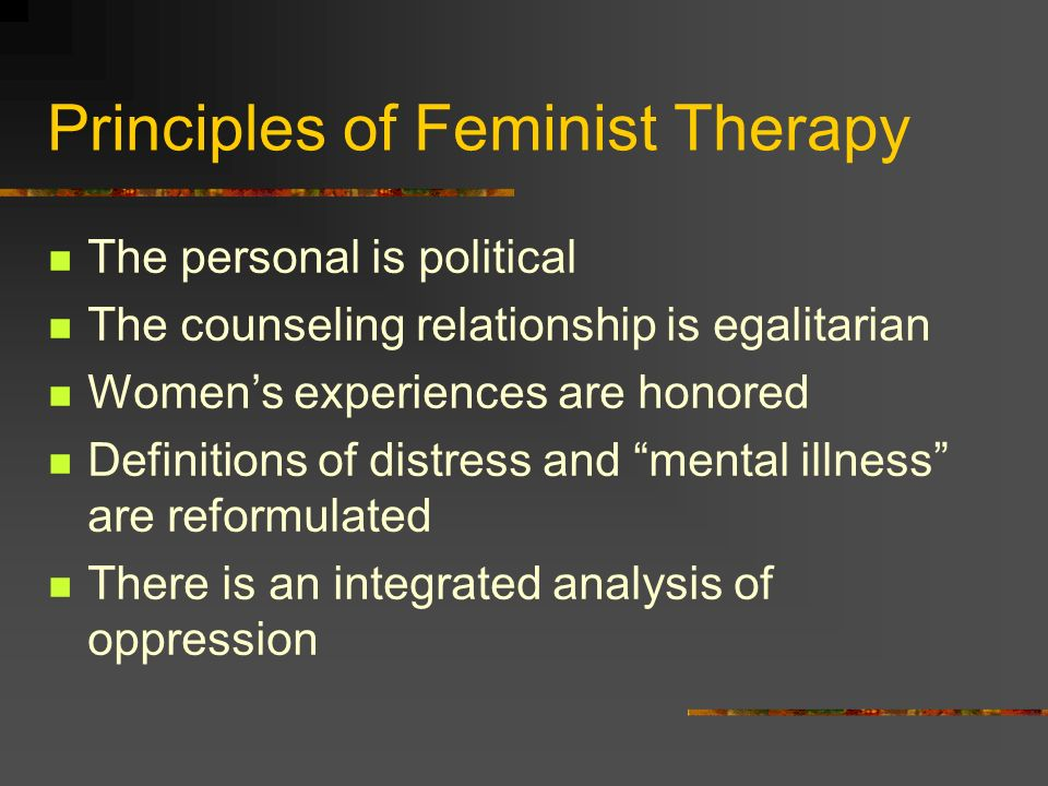 Principles of Feminist Therapy The personal is political The counseling relationship is egalitarian Womens experiences are honored Definitions of dist