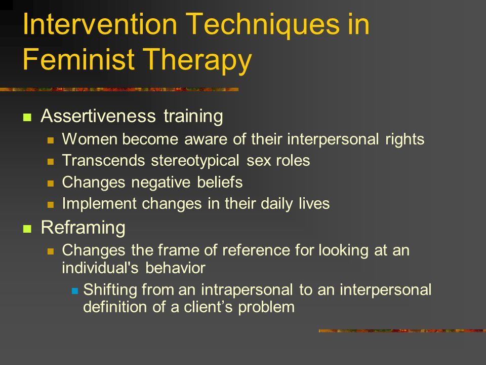 Intervention Techniques in Feminist Therapy Assertiveness training Women become aware of their interpersonal rights Transcends stereotypical sex roles