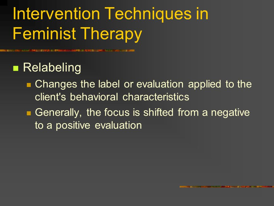 Intervention Techniques in Feminist Therapy Relabeling Changes the label or evaluation applied to the client's behavioral characteristics Generally, t
