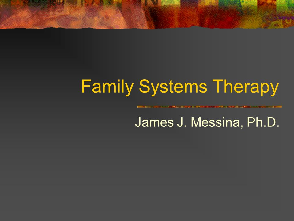 Family Systems Therapy James J. Messina, Ph.D.