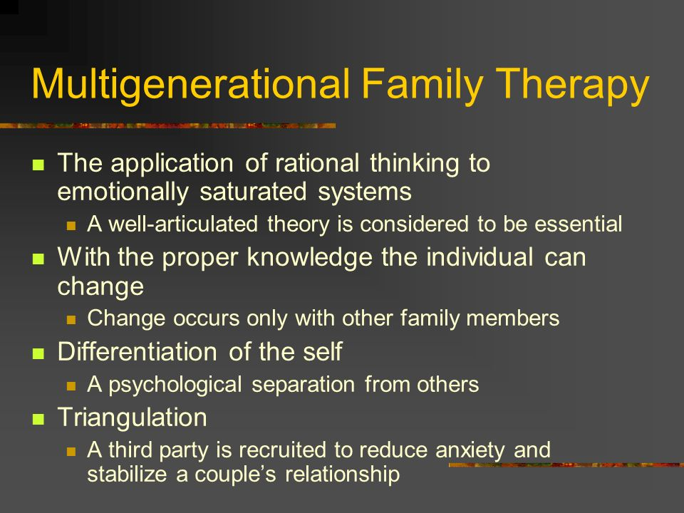 Multigenerational Family Therapy The application of rational thinking to emotionally saturated systems A well-articulated theory is considered to be e