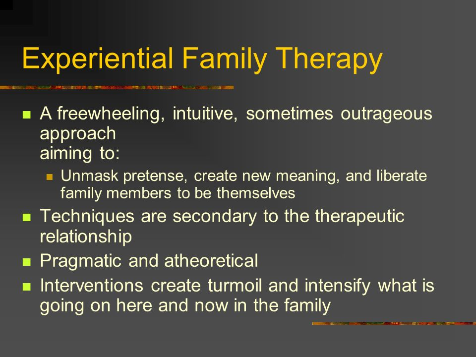 Experiential Family Therapy A freewheeling, intuitive, sometimes outrageous approach aiming to: Unmask pretense, create new meaning, and liberate fami