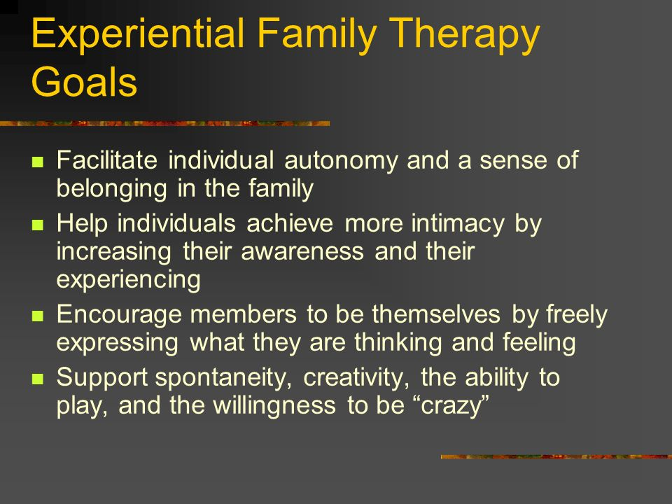 Experiential Family Therapy Goals Facilitate individual autonomy and a sense of belonging in the family Help individuals achieve more intimacy by incr