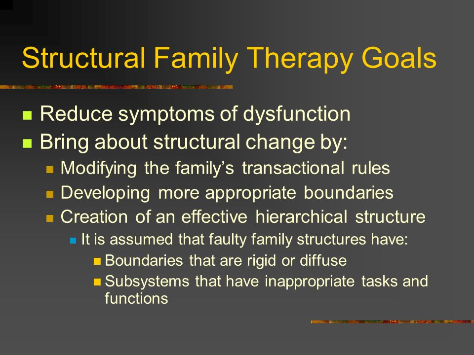 Structural Family Therapy Goals Reduce symptoms of dysfunction Bring about structural change by: Modifying the familys transactional rules Developing
