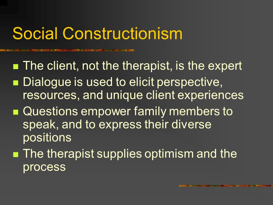 Social Constructionism The client, not the therapist, is the expert Dialogue is used to elicit perspective, resources, and unique client experiences Q