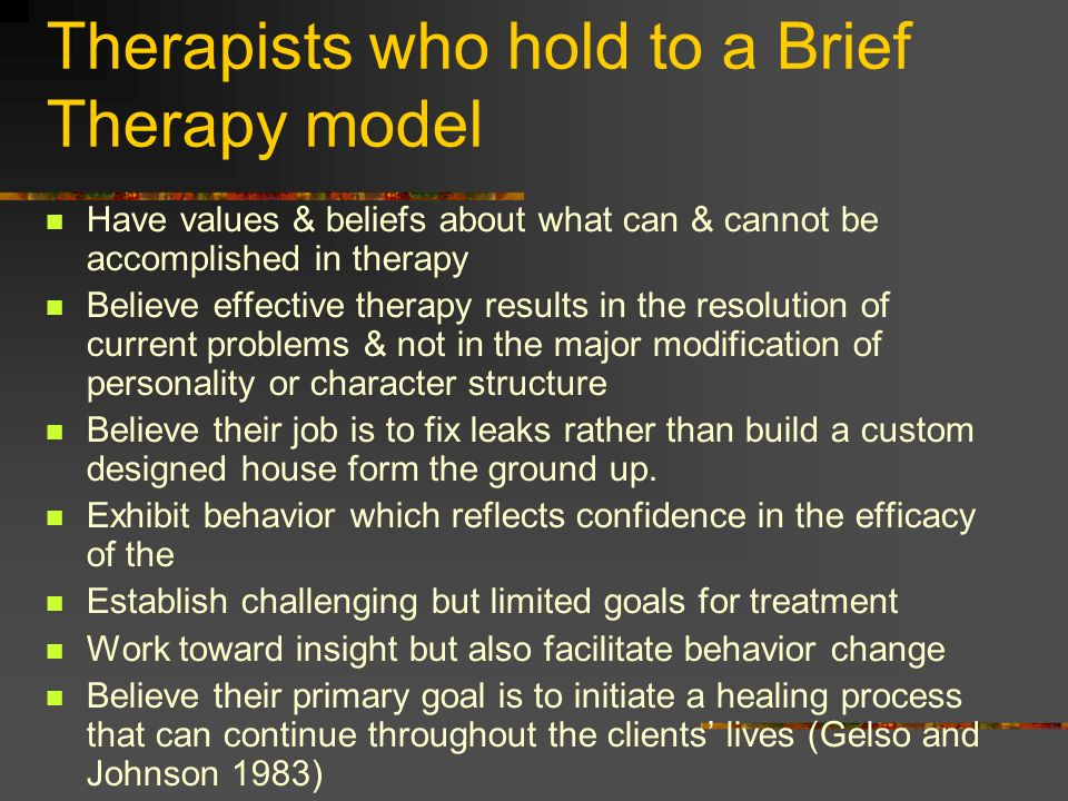 Therapists who hold to a Brief Therapy model Have values & beliefs about what can & cannot be accomplished in therapy Believe effective therapy result