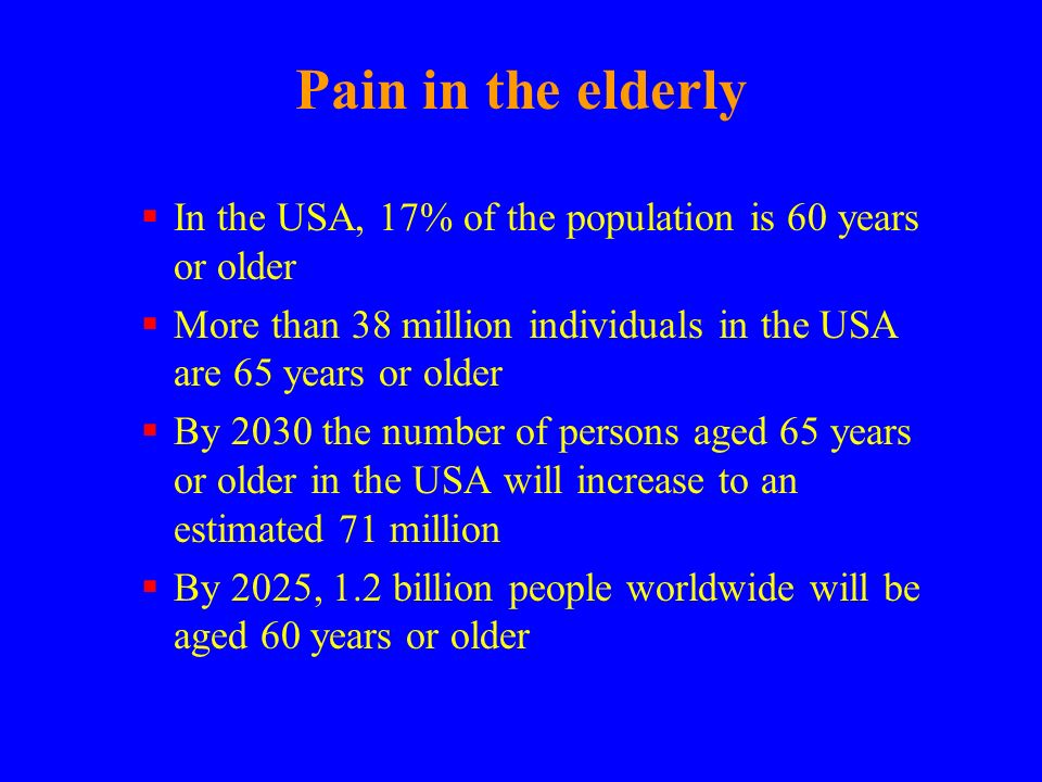 Pain in the elderly In the USA, 17% of the population is 60 years or older More than 38 million individuals in the USA are 65 years or older By 2030 t