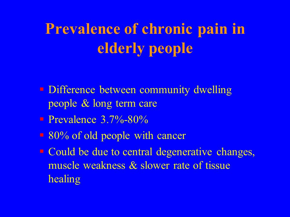 Prevalence of chronic pain in elderly people Difference between community dwelling people & long term care Prevalence 3.7%-80% 80% of old people with