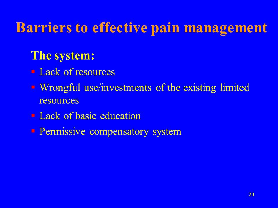 23 Barriers to effective pain management The system: Lack of resources Wrongful use/investments of the existing limited resources Lack of basic educat