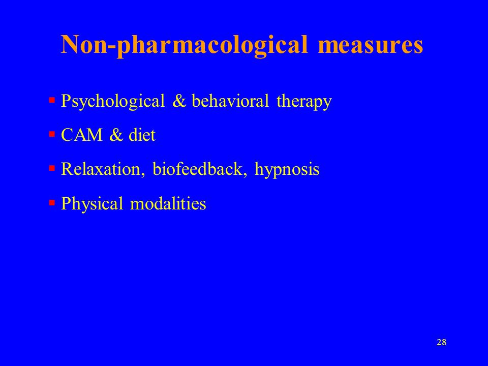 28 Non-pharmacological measures Psychological & behavioral therapy CAM & diet Relaxation, biofeedback, hypnosis Physical modalities