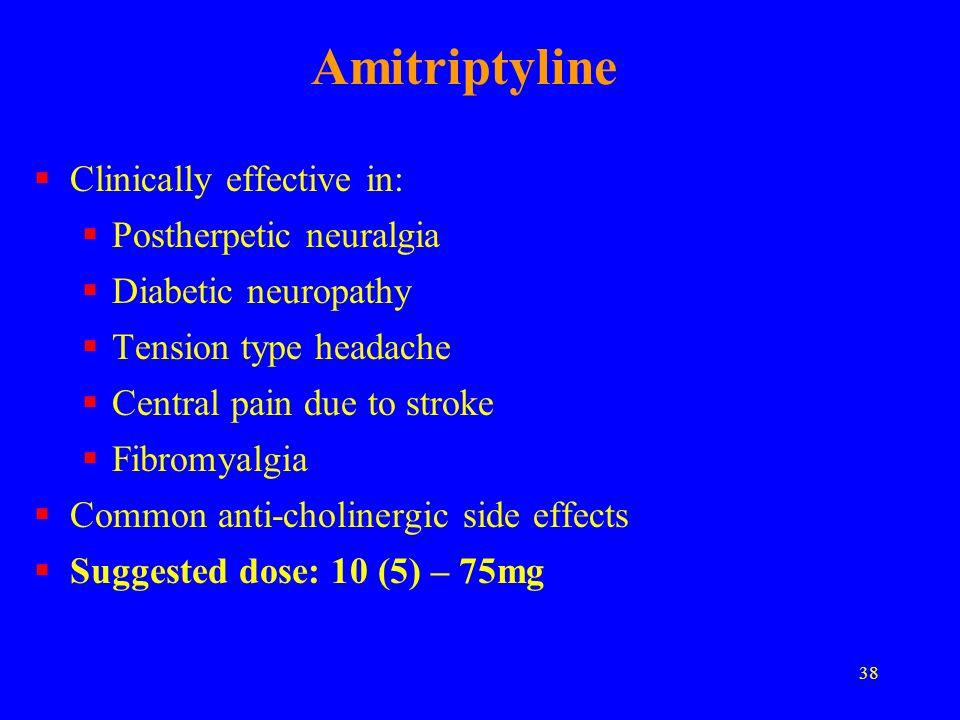 38 Amitriptyline Clinically effective in: Postherpetic neuralgia Diabetic neuropathy Tension type headache Central pain due to stroke Fibromyalgia Com